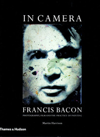 In Camera: Francis Bacon: Photography, Film and the Practice Of Painting Cover