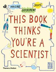 This Book Thinks You're A Scientist: Experiment, Imagine, Create Cover