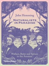 Naturalists in Paradise: Wallace, Bates and Spruce in the Amazon Cover