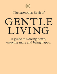 The Monocle Book of Gentle Living: A guide to slowing down, enjoying more and being happy Cover